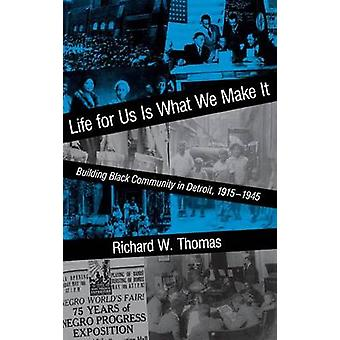 Life for Us Is What We Make It Building Black Community in Detroit 1915 1945 by Thomas & Richard Walter