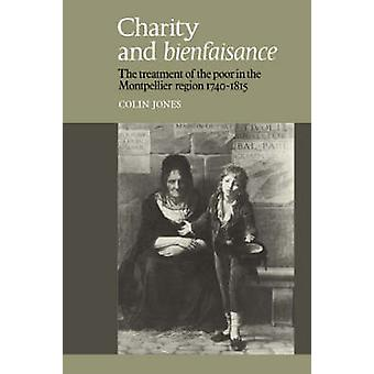Charity and Bienfaisance The Treatment of the Poor in the Montpellier Region 1740 1815 by Jones & Colin