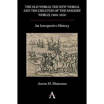 The Old World the New World and the Creation of the Modern World 1400 1650 An Interpretive History by Shatzman & Aaron M.