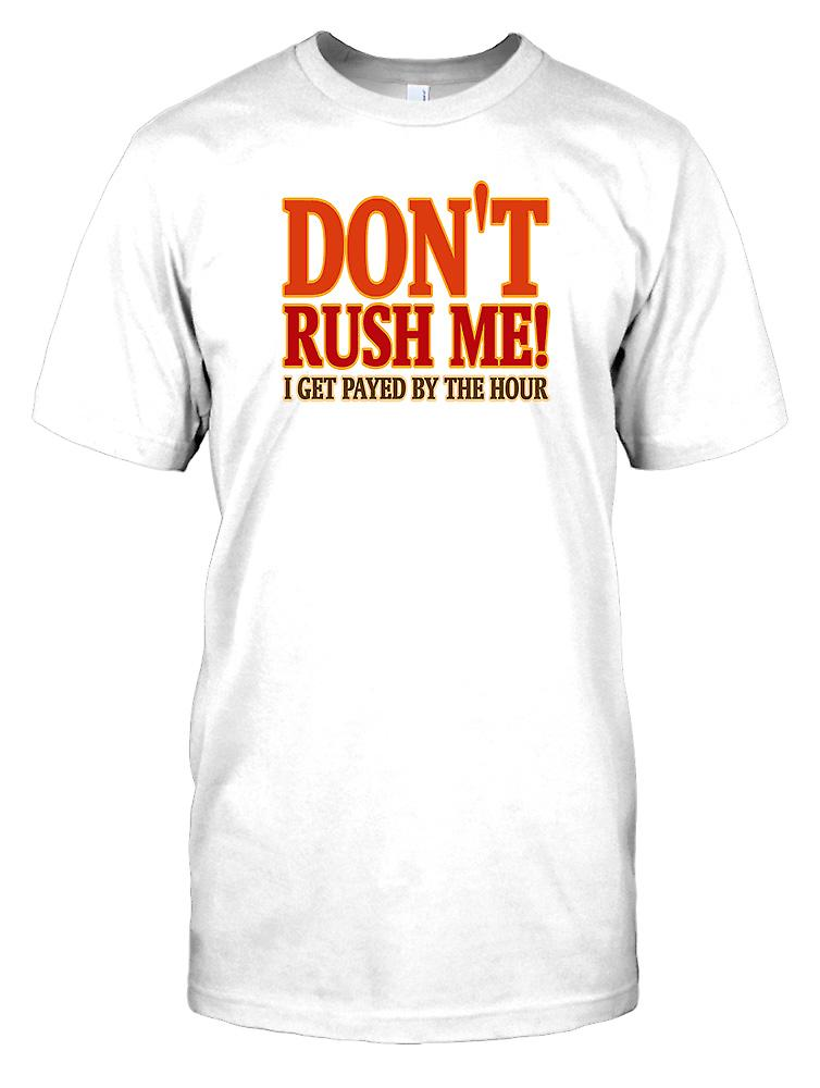 Don't Rush Me I Get Payed By The hour - Funny Quote Mens T Shirt