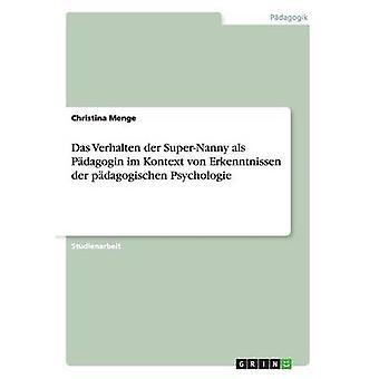 Das Verhalten der SuperNanny als Pdagogin im Kontext von Erkenntnissen der pdagogischen Psychologie by Menge & Christina