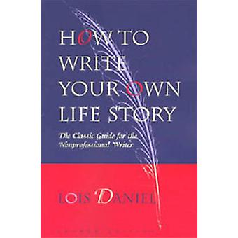 How to Write Your Own Life Story - The Classic Guide for the Nonprofes