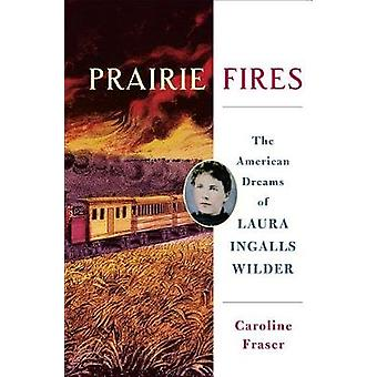 Prairie Fires - The Life and Times of Laura Ingalls Wilder by Caroline