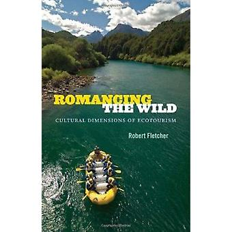 Romancing the Wild - Cultural Dimensions of Ecotourism by Robert Fletc