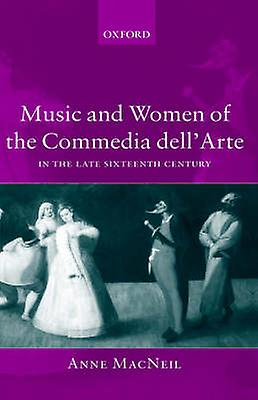 Music and femmes of the Commedia Dellarte in the Late Sixteenth Century by MacNeil & Anne