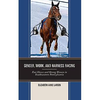 Gender Work and Harness Racing Fast Horses and Strong Women in Southwestern Pennsylvania by Larsen & Elizabeth Anne