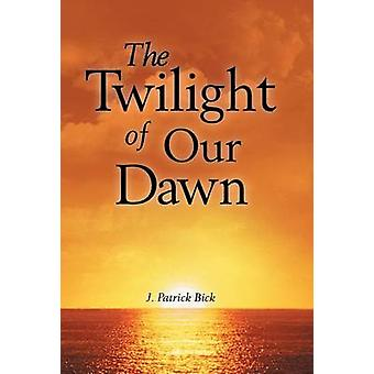 The Twilight of Our Dawn by Bick & J. Patrick