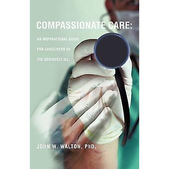 Compassionate Care An Inspirational Guide for Caregivers of the Seriously Ill. by Walton & Phd John W.