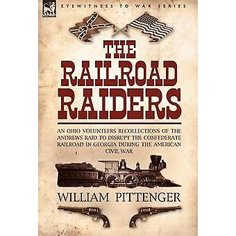 The Railroad Raiders an Ohio Volunteers Recollections of the Andrews Raid to Disrupt the Confederate Railroad in Georgia During the American Civil War by Pittenger & William