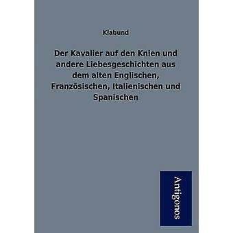 Der Kavalier Auf Den Knien Und Andere Liebesgeschichten Aus Dem Alten Englischen Franz Sischen Italienischen Und Spanischen by Klabund