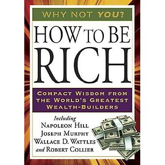 How to Be Rich - Compact Wisdom from the World's Greatest Wealth-Build