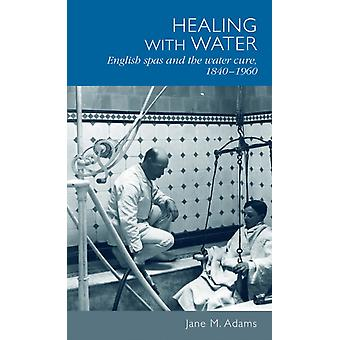 Healing with Water: English Spas and the Water Cure 1840-1960 (Hardcover) by Adams Jane M.