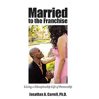 Married to the Franchise Living a Championship Life of Partnership by Carroll Ph. D. & Jonathan A.