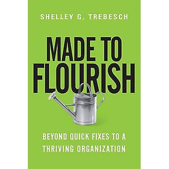 Made to Flourish - Beyond Quick Fixes to a Thriving Organization by Sh