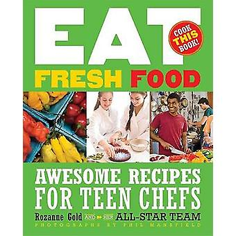 Eat Fresh Food - Awesome Recipes for Teen Chefs by Rozanne Gold - Phil