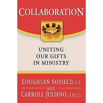 Collaboration - Uniting Our Gifts in Ministry by Loughlan Sofield - Ca