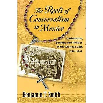 Las raíces del conservadurismo en la Sociedad católica de México y la política en la Mixteca Baja 17501962 de Benjamin T Smith