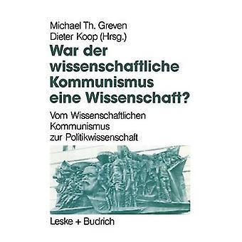 War der Wissenschaftliche Kommunismus eine Wissenschaft  Vom Wissenschaftlichen Kommunismus zur Politikwissenschaft by Greven & Michael Th.