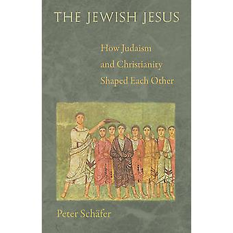 The Jewish Jesus - How Judaism and Christianity Shaped Each Other by P