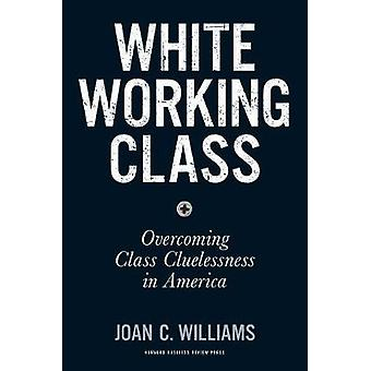 White Working Class - Overcoming Class Cluelessness in America by Joan