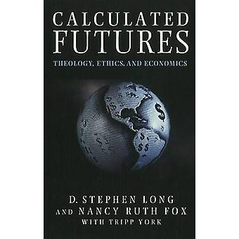 Calculated Futures - Theology - Ethics and Economics by D. Stephen Lon