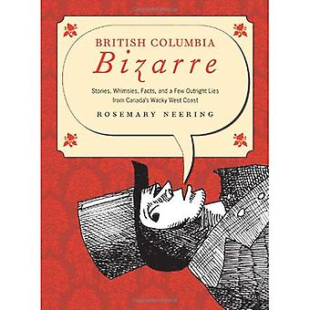 British Columbia Bizarre: Stories, Whimsies, Facts, and a Few Outright Lies from Canada's Wacky West Coast