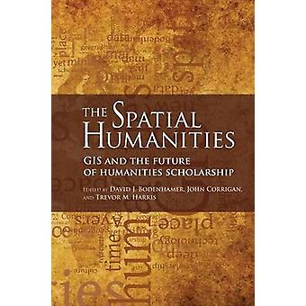 The Spatial Humanities GIS and the Future of Humanities Scholarship by Bodenhamer & David J.