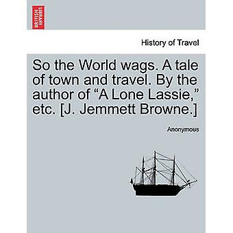 So the World wags. A tale of town and travel. By the author of A Lone Lassie etc. J. Jemmett Browne. by Anonymous
