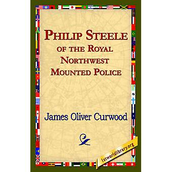 Philip Steele of the Royal Northwest Mounted Police by Curwood & James Oliver
