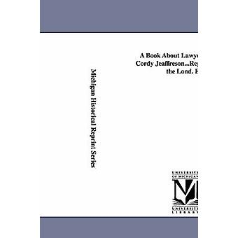 A Book About Lawyers. by John Cordy Jeaffreson...Reprinted From the Lond. Ed. by Jeaffreson & John Cordy