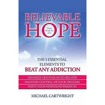 Believable Hope - The 5 Essential Elements to Beat Any Addiction by Mi