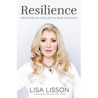 Resilience - Navigating Life - Loss - and the Road to Success by Lisa
