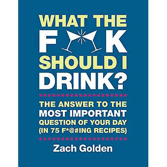 What the F*@# Should I Drink? - The Answers to Life's Most Important Q