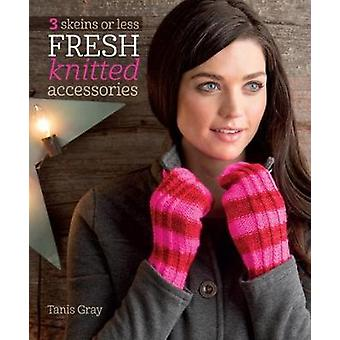 3 Skeins or Less - Fresh Knitted Accessories by Tanis Gray - 97816203