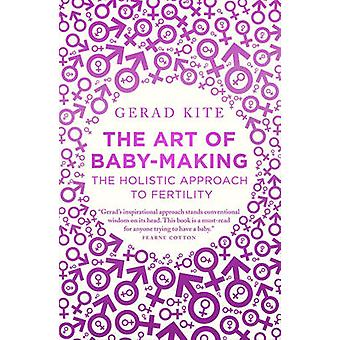 The Art of Baby Making - The Holistic Approach to Fertility by Gerad K