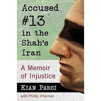 Accused #13 in the Shah's Iran - A Memoir of Injustice by Kian Parsi -