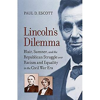 Lincoln's Dilemma: Blair, Sumner, and the Republican Struggle Over Racism and Equality in the Civil War Era (A Nation Divided: Studies in the Civil War Era)