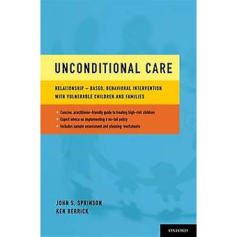 Unconditional Care RelationshipBased Behavioral Intervention with Vulnerable Children and Families by Sprinson & John Scott