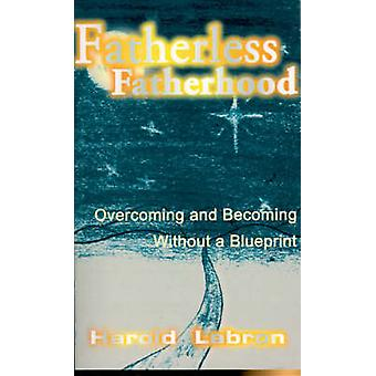 Fatherless Fatherhood Overcoming and Becoming Without a Blueprint by Labron & Harold