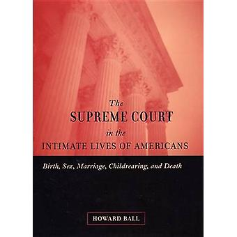 The Supreme Court in the Intimate Lives of Americans Birth Sex Marriage Childrearing and Death by Ball & Howard