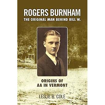 Rogers Burnham The Original Man Behind Bill W. by Cole & Leslie B.