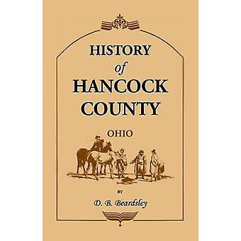 History of Hancock County OH from Its Earliest Settlement to the Present Time together with reminiscences of pioneer life incidents statistical tables and biographical sketches by Beardsley & D. B.