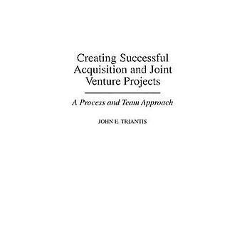 Creating Successful Acquisition and Joint Venture Projects A Process and Team Approach by Triantis & John