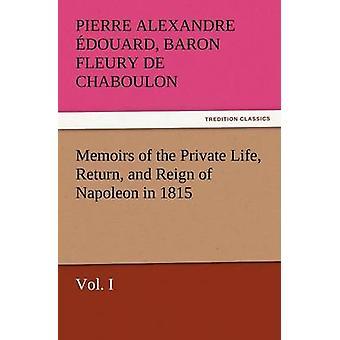Memórias do retorno da vida privada e do reinado de Napoleão em 1815 Vol. Eu por Fleury De Chaboulon & Pierre Alexandre