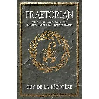 Praetorian - The Rise and Fall of Rome's Imperial Bodyguard by Guy de