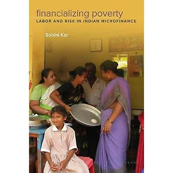 Financializing Poverty - Labor and Risk in Indian Microfinance by Fina