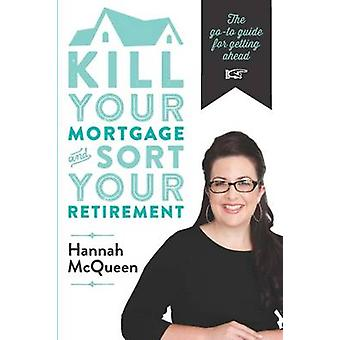 Kill Your Mortgage & Sort Your Retirement - The Go-to Guide for Gettin