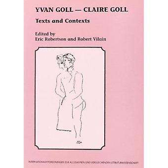 Yvan Goll - Claire Goll - Texts and Contexts by Eric Robertson - Rober