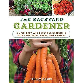 The Backyard Gardener: Simple, Easy, and Beautiful � Gardening with Vegetables, Herbs, and Flowers