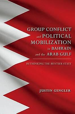 Group Conflict and Political Mobilization in Bahrain and the Arab Gulf Rethinking the Rencravater State by Gengler & Justin